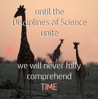 Until the disciplines of science unite, we will never fully comprehend time.